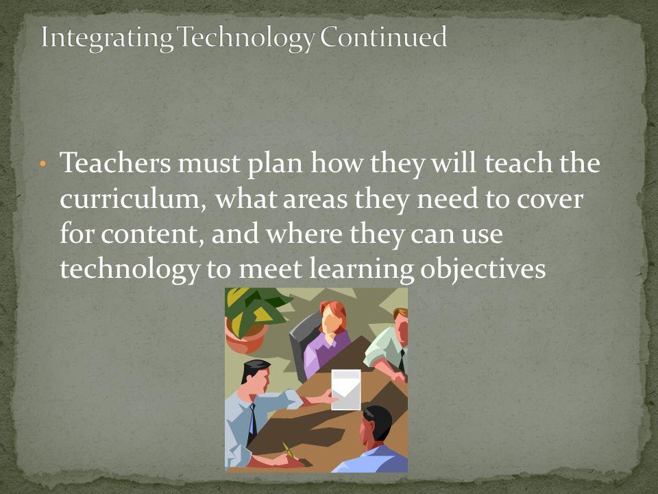 Teachers must plan how they will teach the curriculum, what areas they need to cover for content, and where they can use technology to meet learning objectives