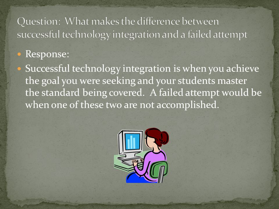 Response: Successful technology integration is when you achieve the goal you were seeking and your students master the standard being covered.