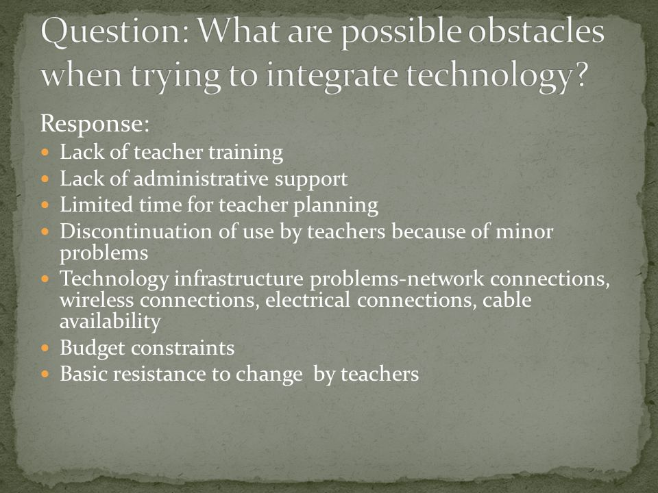 Response: Lack of teacher training Lack of administrative support Limited time for teacher planning Discontinuation of use by teachers because of minor problems Technology infrastructure problems-network connections, wireless connections, electrical connections, cable availability Budget constraints Basic resistance to change by teachers