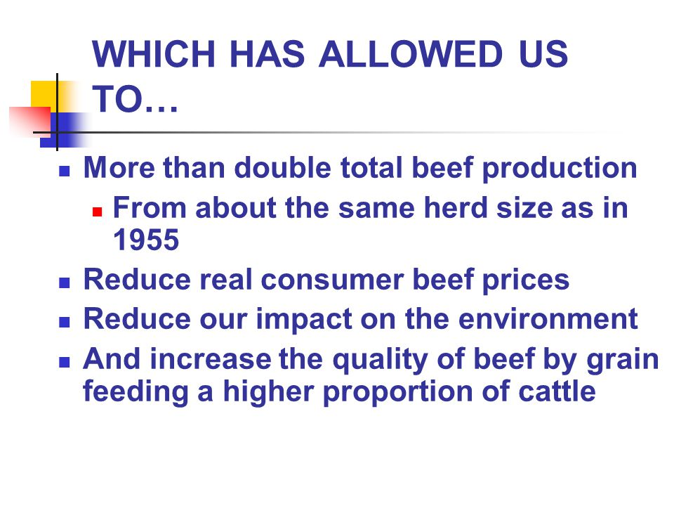 WHICH HAS ALLOWED US TO… More than double total beef production From about the same herd size as in 1955 Reduce real consumer beef prices Reduce our impact on the environment And increase the quality of beef by grain feeding a higher proportion of cattle