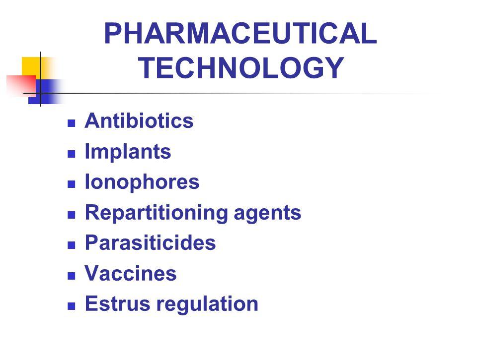 PHARMACEUTICAL TECHNOLOGY Antibiotics Implants Ionophores Repartitioning agents Parasiticides Vaccines Estrus regulation