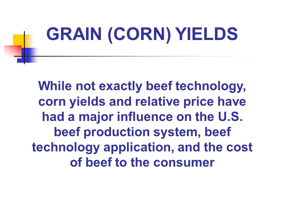 GRAIN (CORN) YIELDS While not exactly beef technology, corn yields and relative price have had a major influence on the U.S.