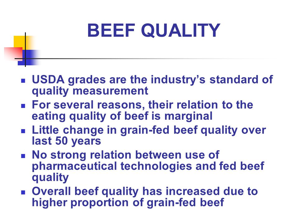 BEEF QUALITY USDA grades are the industrys standard of quality measurement For several reasons, their relation to the eating quality of beef is marginal Little change in grain-fed beef quality over last 50 years No strong relation between use of pharmaceutical technologies and fed beef quality Overall beef quality has increased due to higher proportion of grain-fed beef
