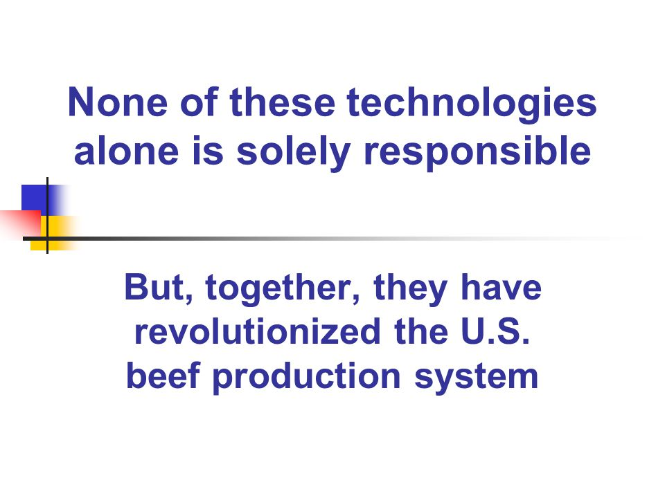 None of these technologies alone is solely responsible But, together, they have revolutionized the U.S. beef production system