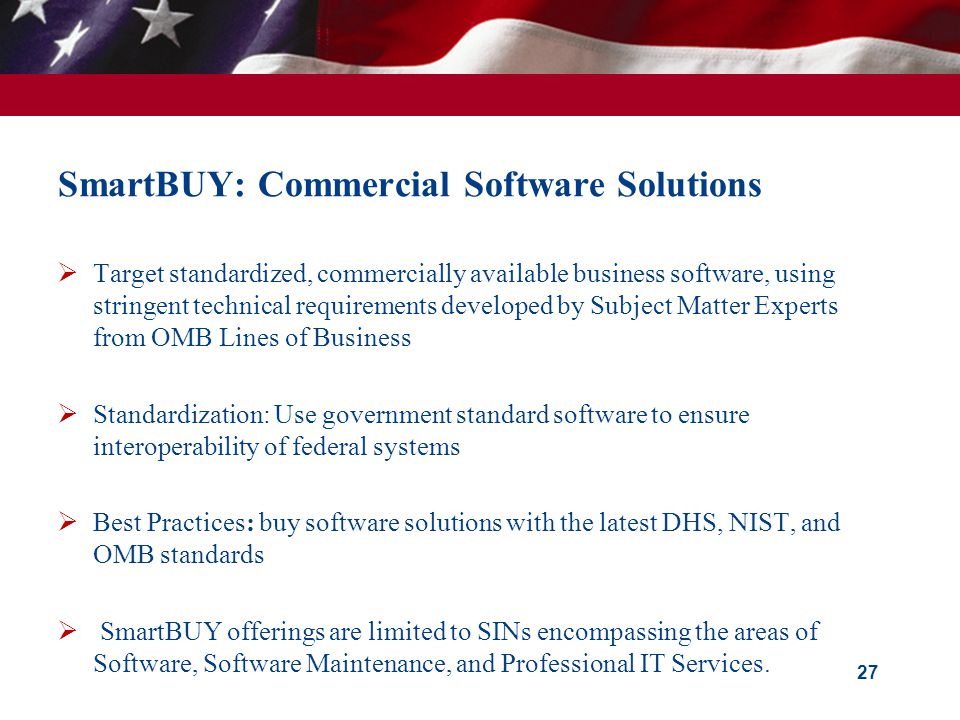 SmartBUY: Commercial Software Solutions Target standardized, commercially available business software, using stringent technical requirements developed by Subject Matter Experts from OMB Lines of Business Standardization: Use government standard software to ensure interoperability of federal systems Best Practices: buy software solutions with the latest DHS, NIST, and OMB standards SmartBUY offerings are limited to SINs encompassing the areas of Software, Software Maintenance, and Professional IT Services.