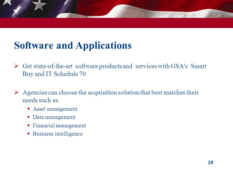 Software and Applications Get state-of-the-art software products and services with GSA s Smart Buy and IT Schedule 70 Agencies can choose the acquisition solution that best matches their needs such as: Asset management Data management Financial management Business intelligence 28