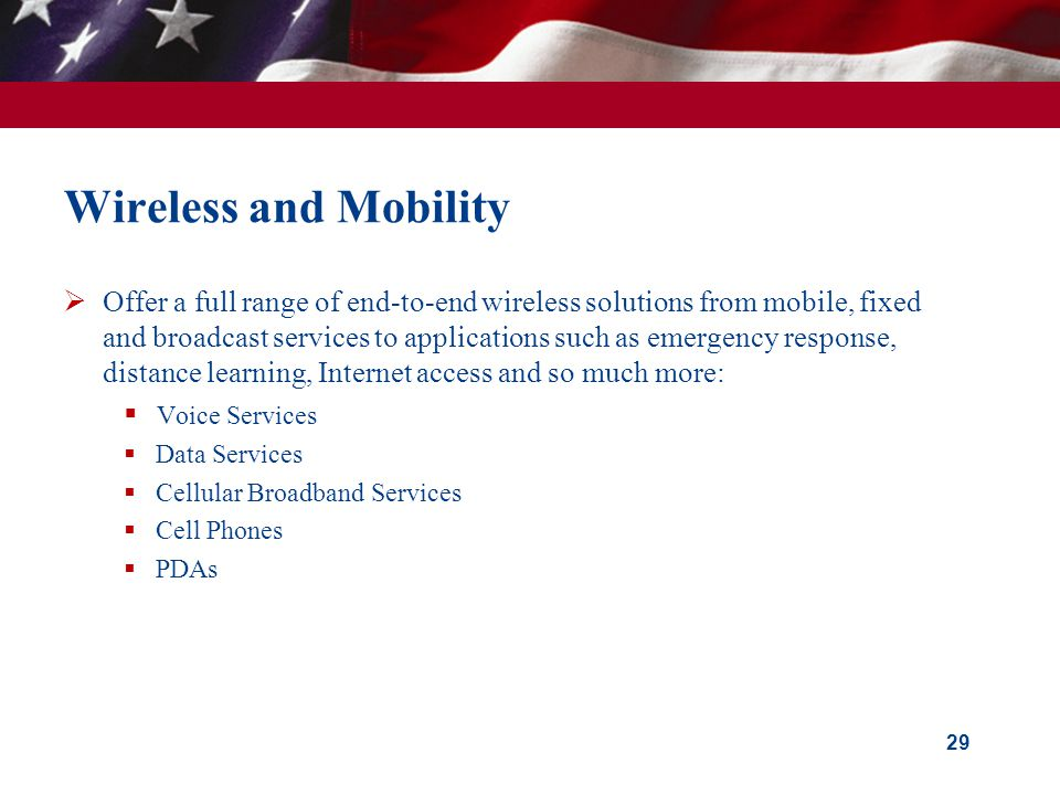 Wireless and Mobility Offer a full range of end-to-end wireless solutions from mobile, fixed and broadcast services to applications such as emergency response, distance learning, Internet access and so much more: Voice Services Data Services Cellular Broadband Services Cell Phones PDAs 29