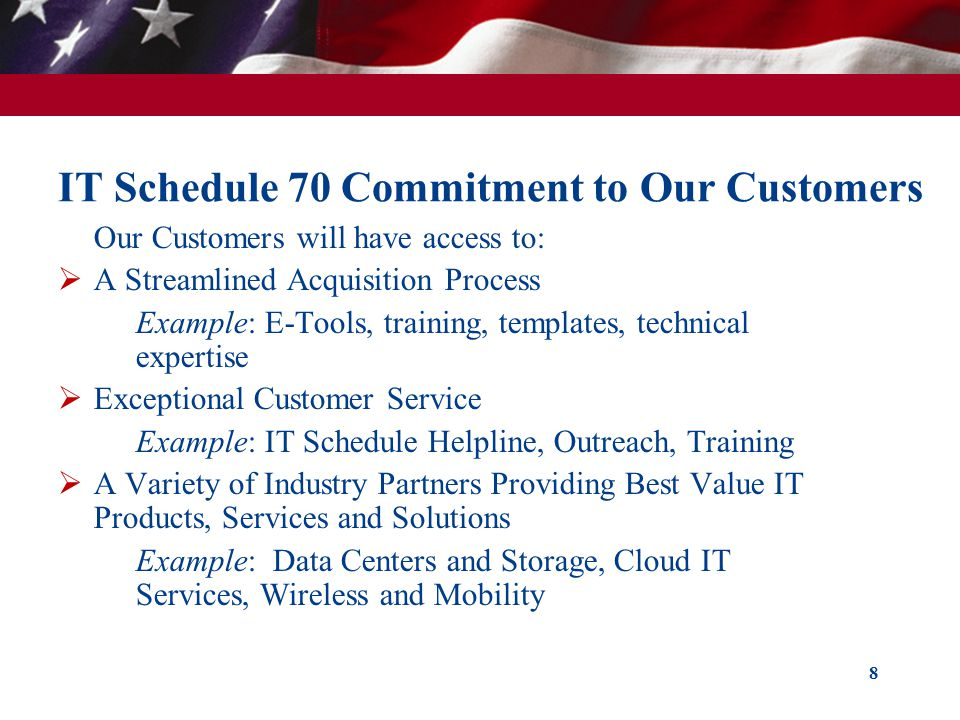 IT Schedule 70 Commitment to Our Customers Our Customers will have access to: A Streamlined Acquisition Process Example: E-Tools, training, templates, technical expertise Exceptional Customer Service Example: IT Schedule Helpline, Outreach, Training A Variety of Industry Partners Providing Best Value IT Products, Services and Solutions Example: Data Centers and Storage, Cloud IT Services, Wireless and Mobility 8