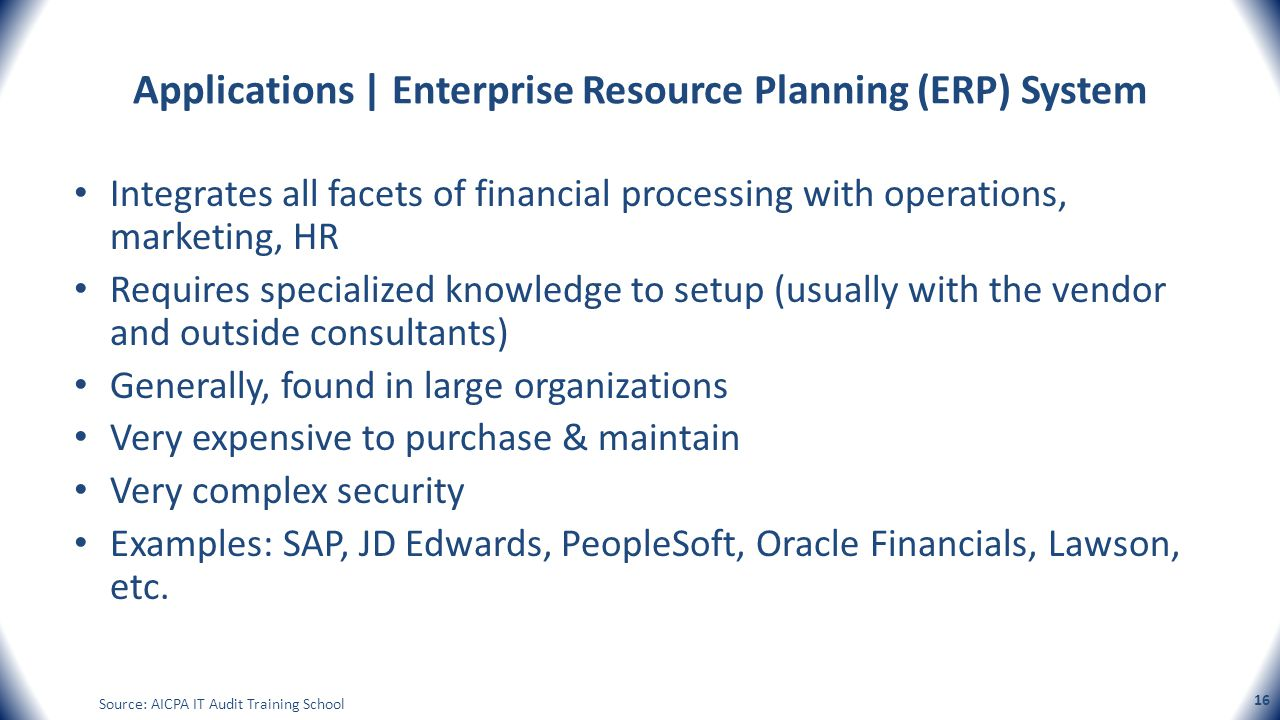 Applications | Enterprise Resource Planning (ERP) System Integrates all facets of financial processing with operations, marketing, HR Requires special