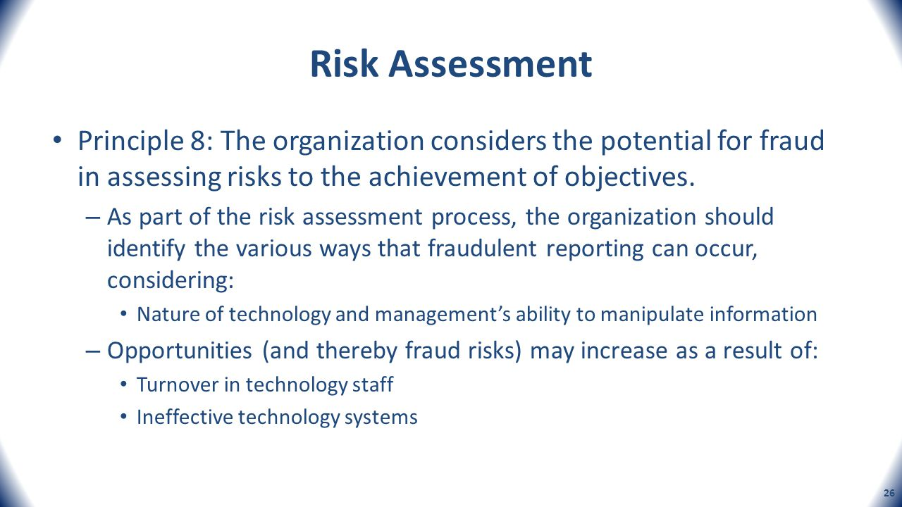 Risk Assessment Principle 8: The organization considers the potential for fraud in assessing risks to the achievement of objectives. – As part of the