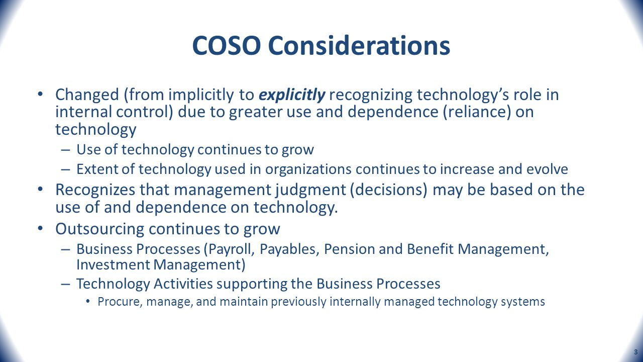 COSOs Definition of Technology May be referred to as: – Management Information Systems (MIS) – Information Technology (IT) – Various other Terms Technology is the use of a combination of automated and manual processes, and computer hardware and software, methodologies, and processes.
