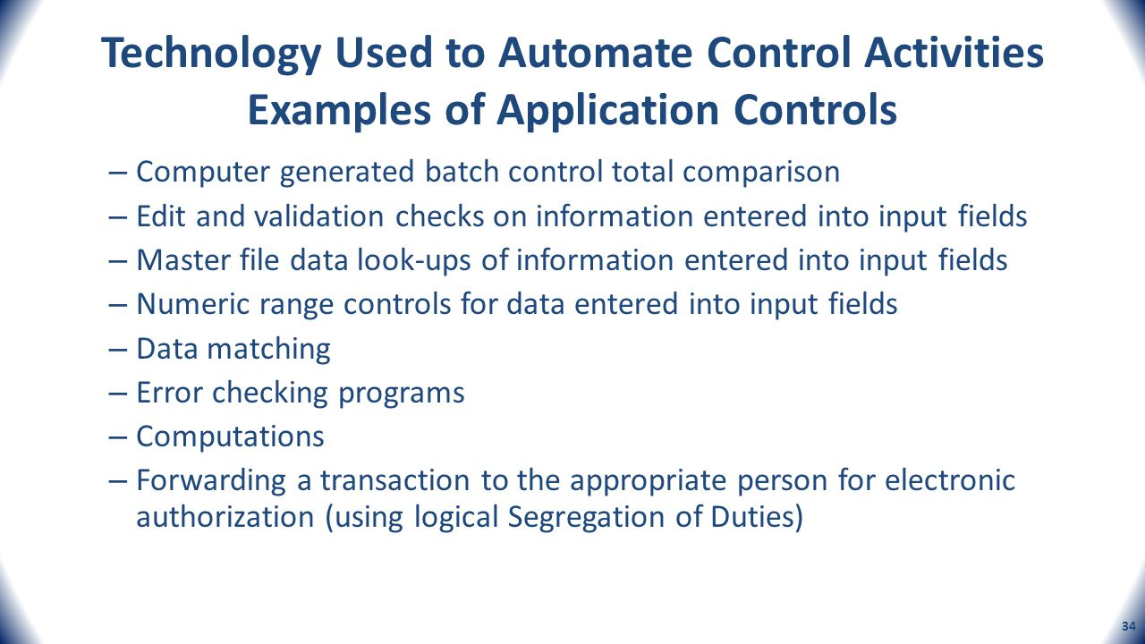 Technology Used to Automate Control Activities Examples of Application Controls – Computer generated batch control total comparison – Edit and validat