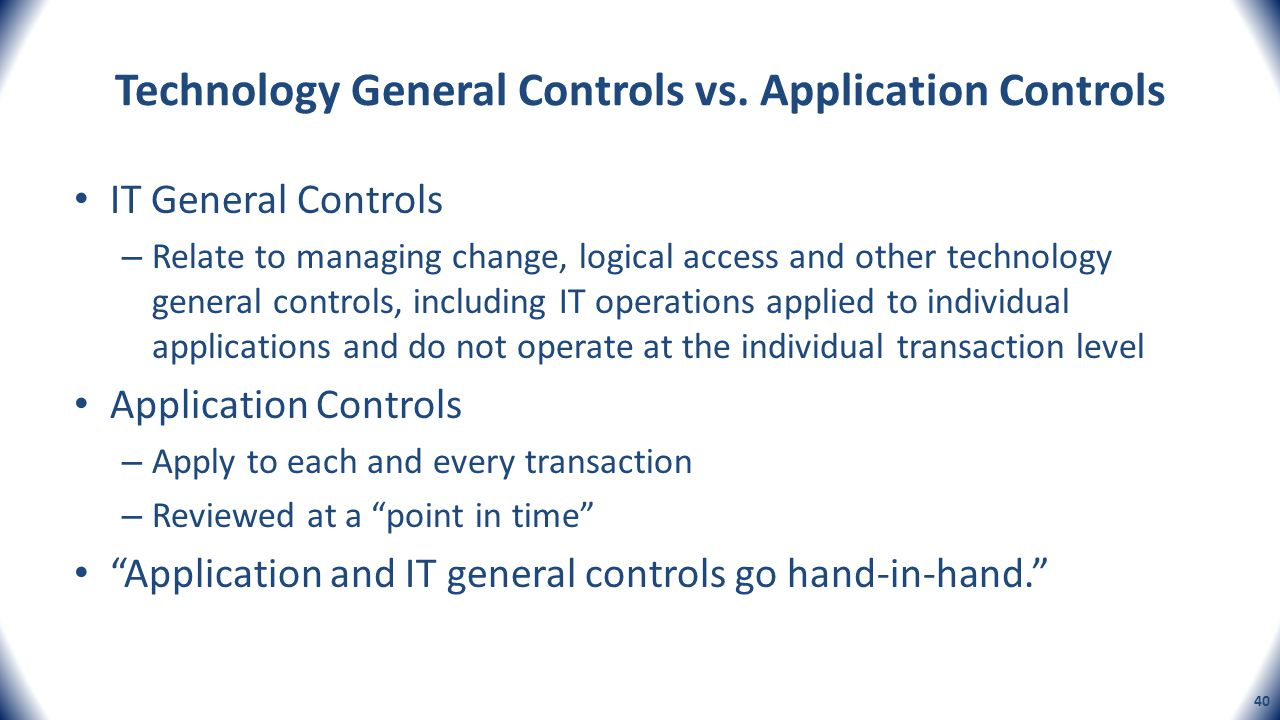 Technology General Controls vs. Application Controls IT General Controls – Relate to managing change, logical access and other technology general cont