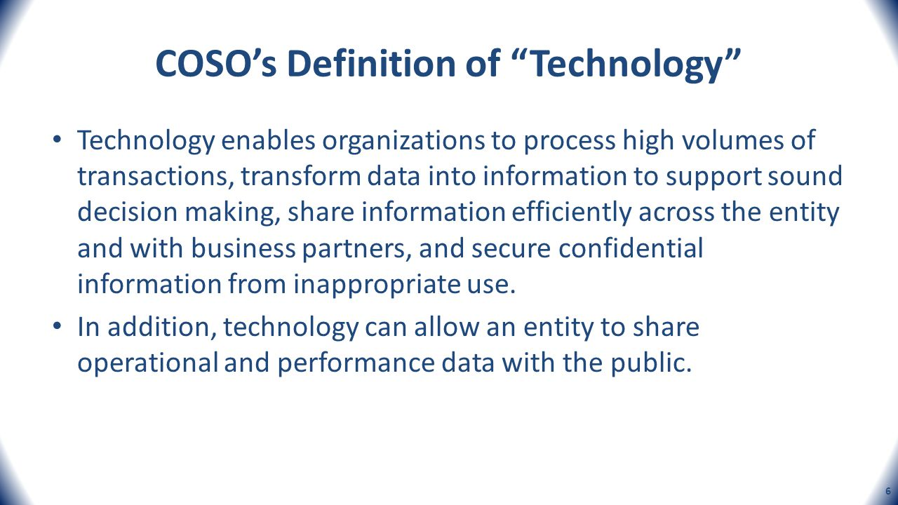 COSOs Definition of Technology Technology enables organizations to process high volumes of transactions, transform data into information to support so