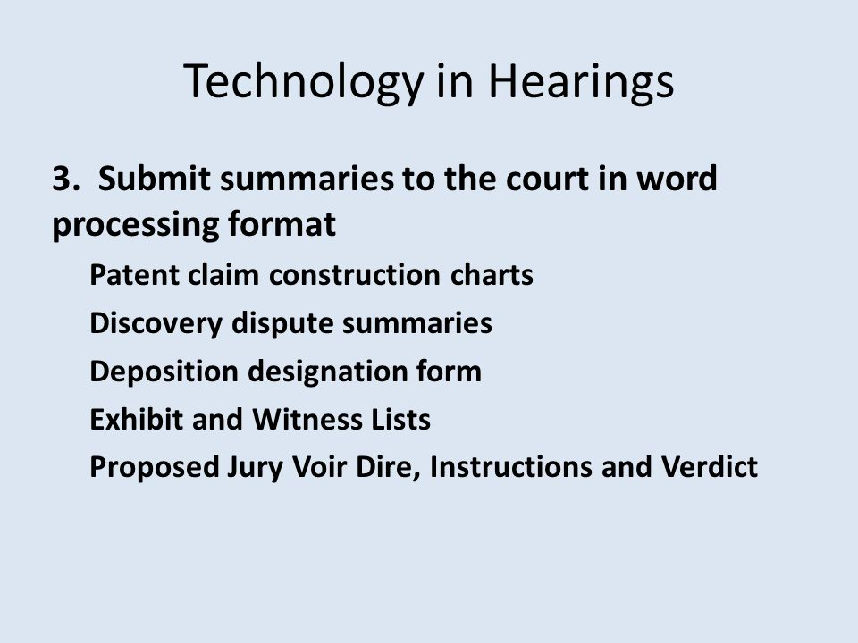 Technology in Hearings 3. Submit summaries to the court in word processing format Patent claim construction charts Discovery dispute summaries Deposit