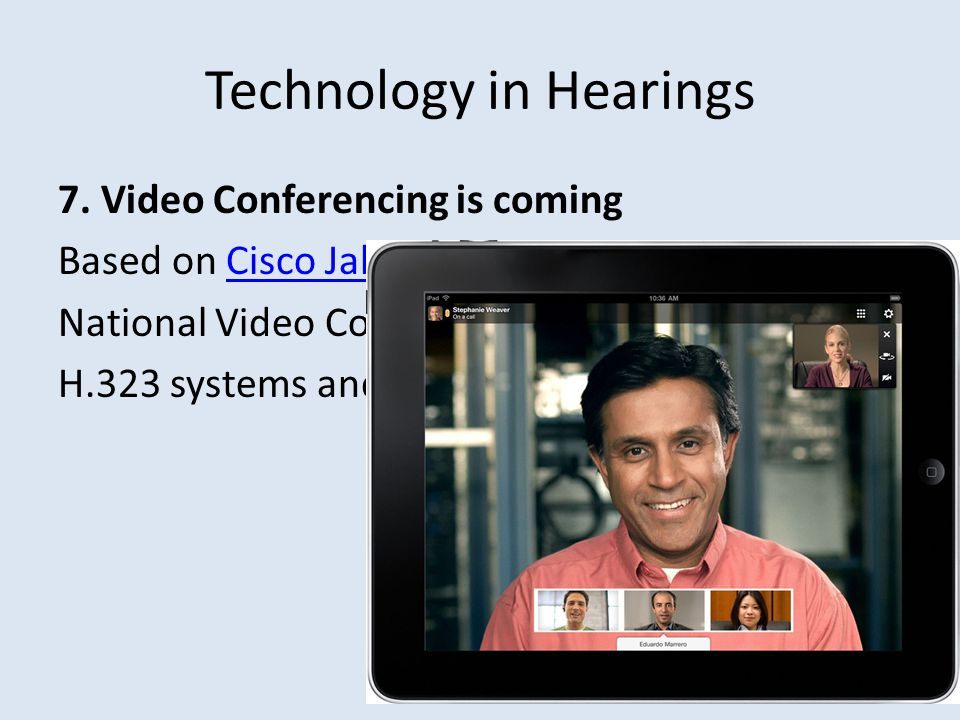 Technology in Hearings 7. Video Conferencing is coming Based on Cisco Jabber Video for TelePresenceCisco Jabber Video for TelePresence National Video