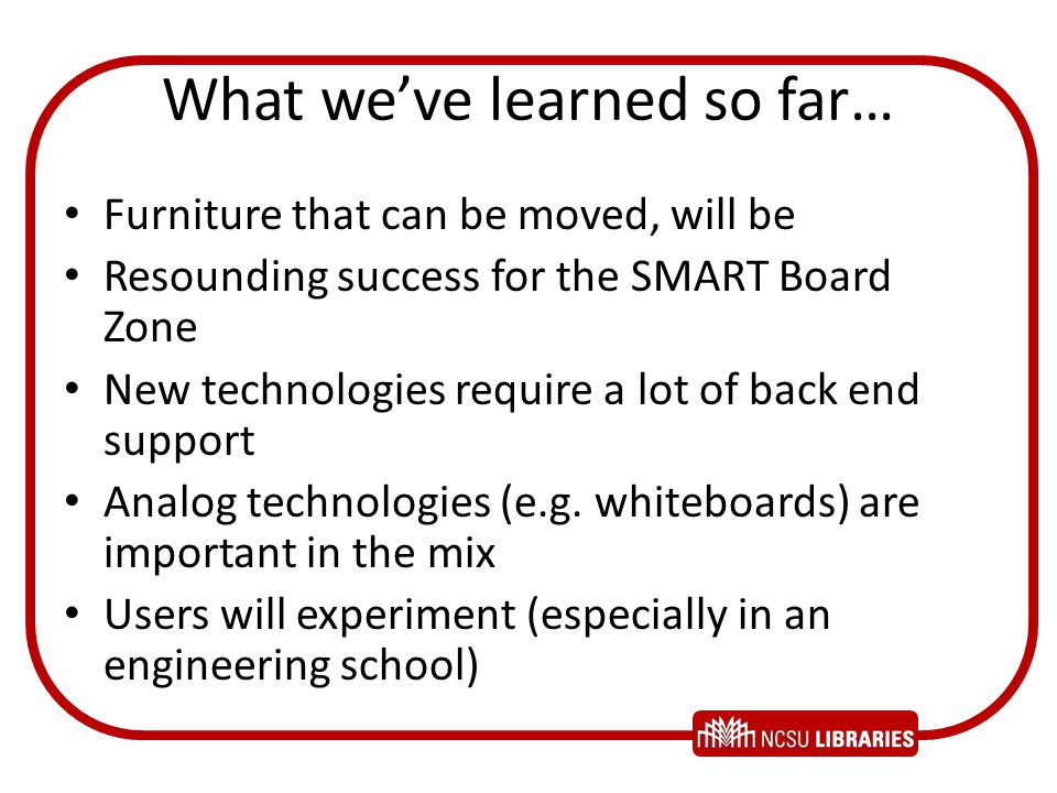 What weve learned so far… Furniture that can be moved, will be Resounding success for the SMART Board Zone New technologies require a lot of back end support Analog technologies (e.g.