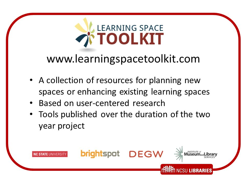www.learningspacetoolkit.com A collection of resources for planning new spaces or enhancing existing learning spaces Based on user-centered research T