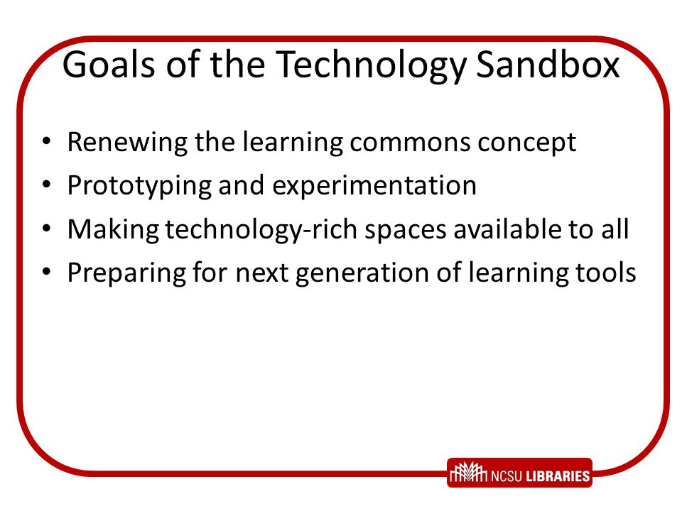Goals of the Technology Sandbox Renewing the learning commons concept Prototyping and experimentation Making technology-rich spaces available to all Preparing for next generation of learning tools
