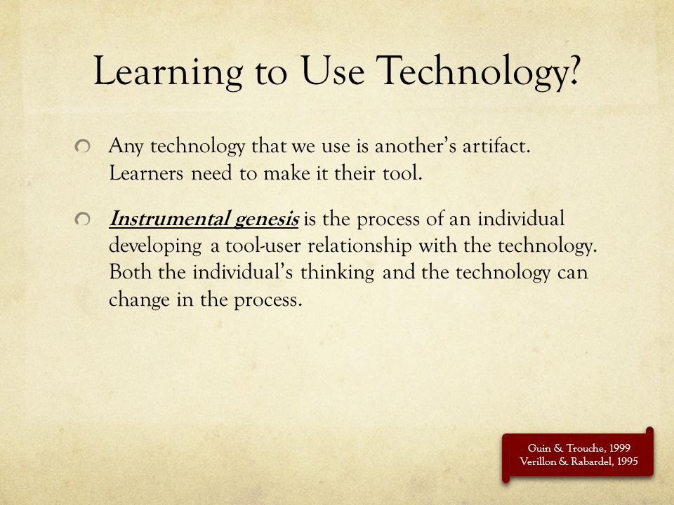 Learning to Use Technology? Any technology that we use is anothers artifact. Learners need to make it their tool. Instrumental genesis is the process