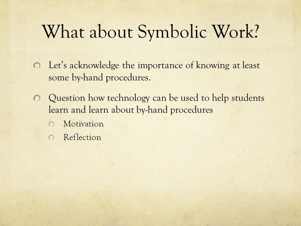 What about Symbolic Work? Lets acknowledge the importance of knowing at least some by-hand procedures. Question how technology can be used to help stu