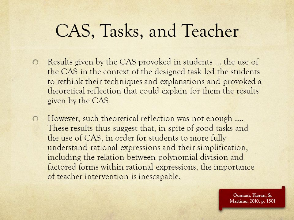 CAS, Tasks, and Teacher Results given by the CAS provoked in students … the use of the CAS in the context of the designed task led the students to ret