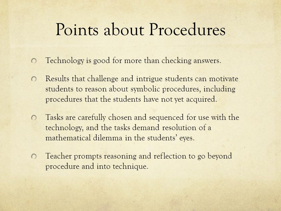 Points about Procedures Technology is good for more than checking answers. Results that challenge and intrigue students can motivate students to reaso