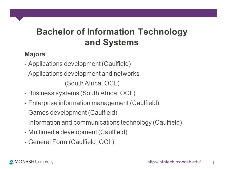Bachelor of Information Technology and Systems Majors - Applications development (Caulfield) - Applications development and networks (South Africa, OCL) - Business systems (South Africa, OCL) - Enterprise information management (Caulfield) - Games development (Caulfield) - Information and communications technology (Caulfield) - Multimedia development (Caulfield) - General Form (Caulfield, OCL) http://infotech.monash.edu/