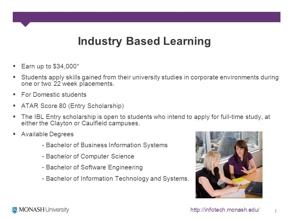 Industry Based Learning Earn up to $34,000* Students apply skills gained from their university studies in corporate environments during one or two 22 week placements.