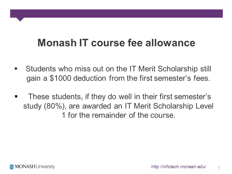 Monash IT course fee allowance Students who miss out on the IT Merit Scholarship still gain a $1000 deduction from the first semesters fees.