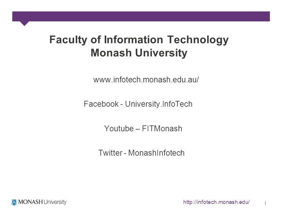 Faculty of Information Technology Monash University www.infotech.monash.edu.au/ Facebook - University.InfoTech Youtube – FITMonash Twitter - MonashInfotech http://infotech.monash.edu/