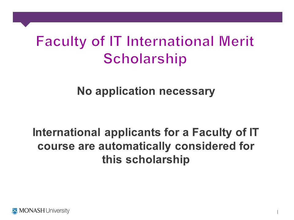 No application necessary International applicants for a Faculty of IT course are automatically considered for this scholarship