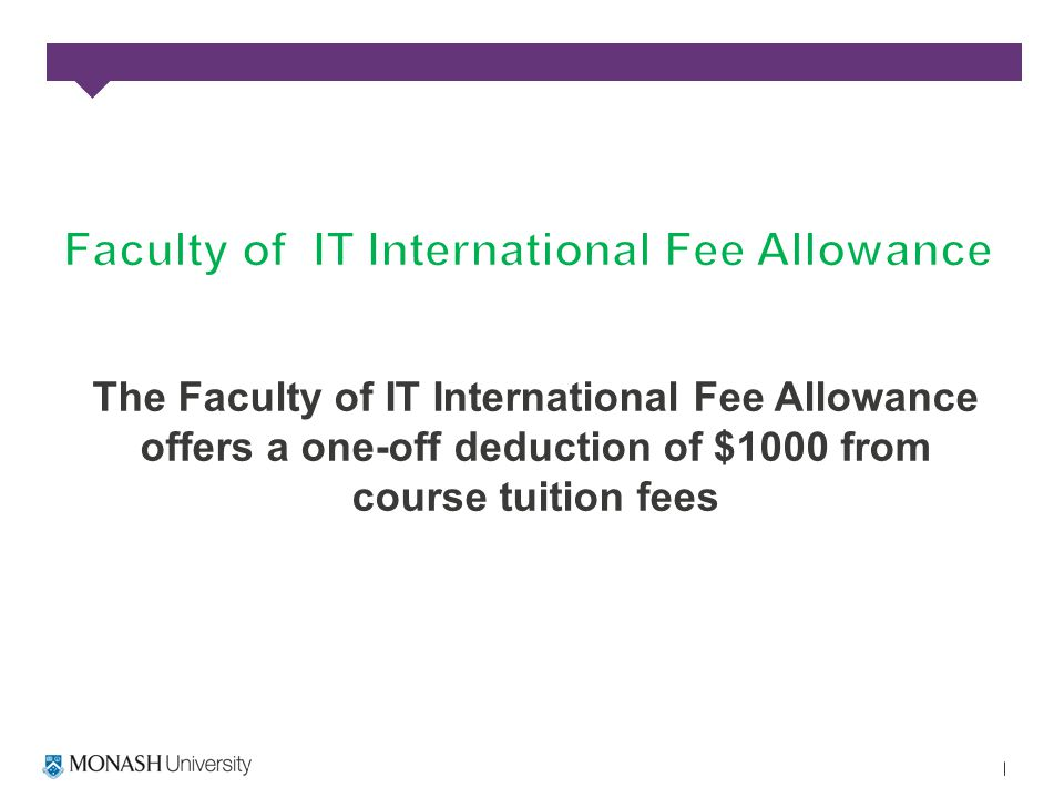 The Faculty of IT International Fee Allowance offers a one-off deduction of $1000 from course tuition fees