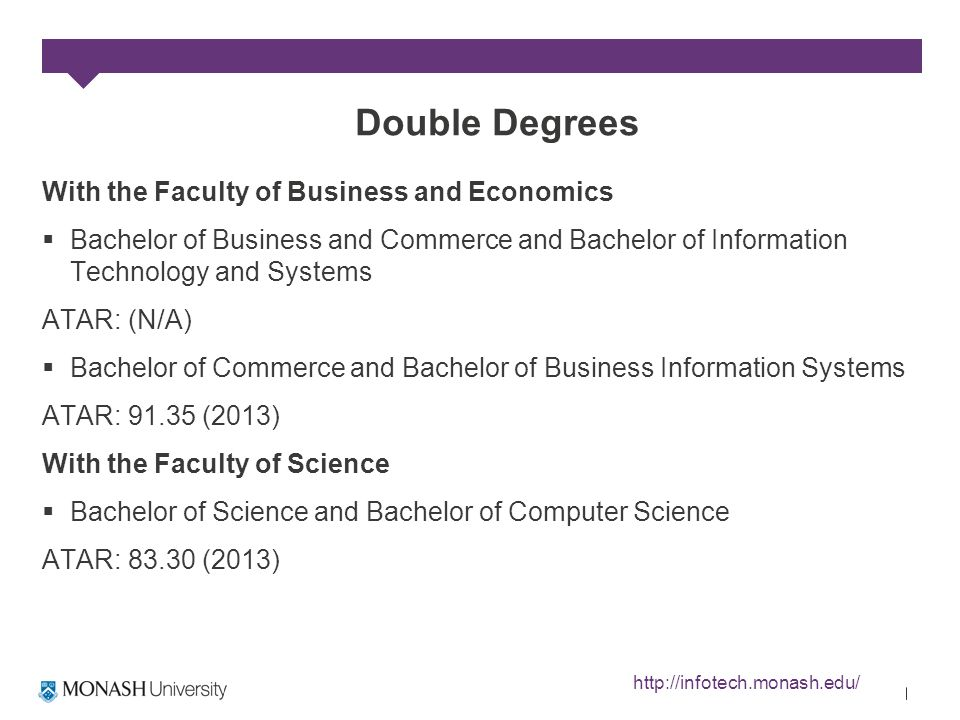 Double Degrees With the Faculty of Business and Economics Bachelor of Business and Commerce and Bachelor of Information Technology and Systems ATAR: (N/A) Bachelor of Commerce and Bachelor of Business Information Systems ATAR: 91.35 (2013) With the Faculty of Science Bachelor of Science and Bachelor of Computer Science ATAR: 83.30 (2013) http://infotech.monash.edu/