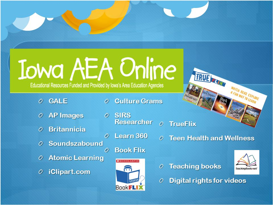 IOWA AEA On-Line GALE AP Images BritanniciaSoundszabound Atomic Learning iClipart.com Culture Grams SIRS Researcher Learn 360 Book Flix TrueFlix Teen Health and Wellness Teaching books Digital rights for videos