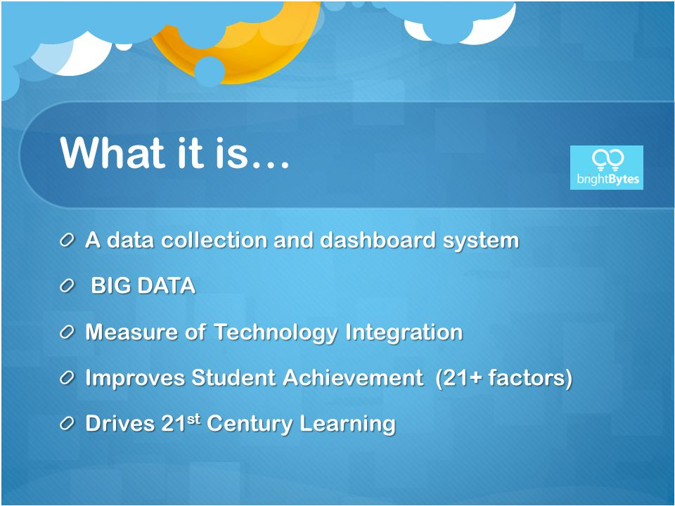 What it is… A data collection and dashboard system BIG DATA BIG DATA Measure of Technology Integration Improves Student Achievement (21+ factors) Drives 21 st Century Learning