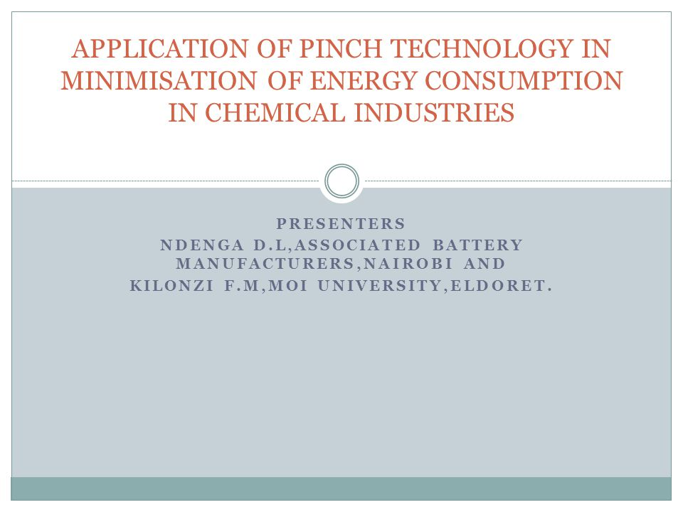 PRESENTERS NDENGA D.L,ASSOCIATED BATTERY MANUFACTURERS,NAIROBI AND KILONZI F.M,MOI UNIVERSITY,ELDORET. APPLICATION OF PINCH TECHNOLOGY IN MINIMISATION