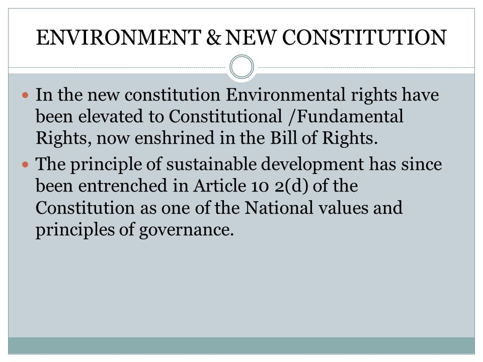 ENVIRONMENT & NEW CONSTITUTION In the new constitution Environmental rights have been elevated to Constitutional /Fundamental Rights, now enshrined in