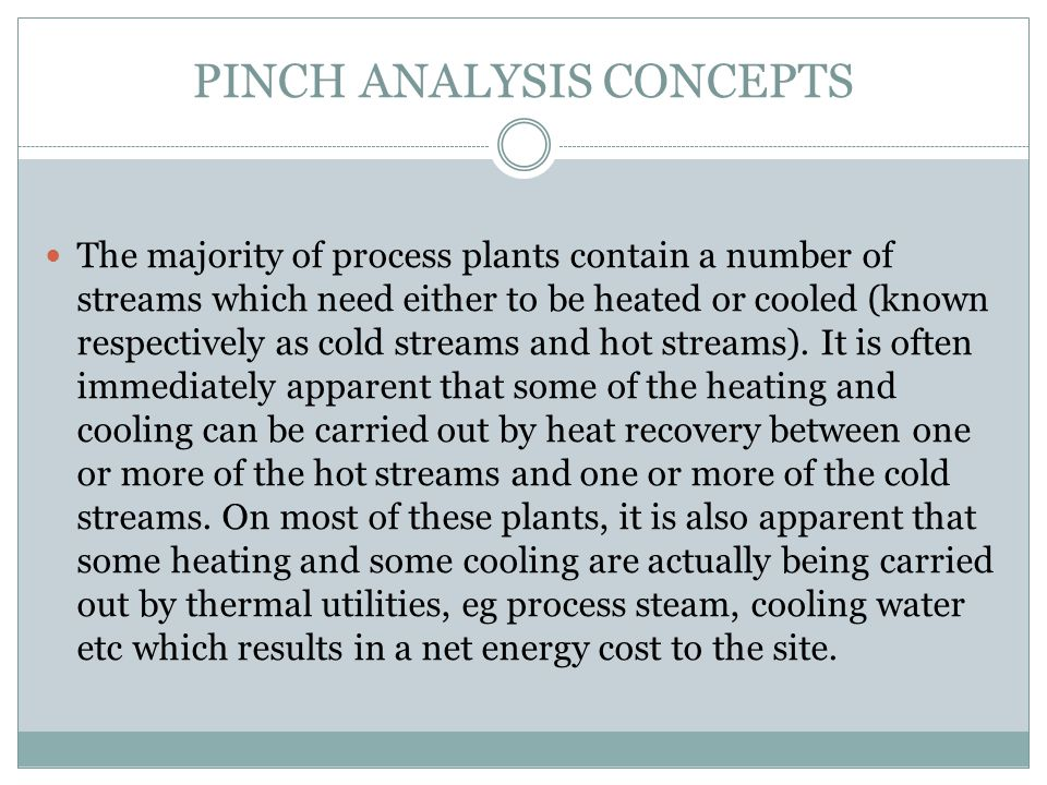 PINCH ANALYSIS CONCEPTS The majority of process plants contain a number of streams which need either to be heated or cooled (known respectively as col