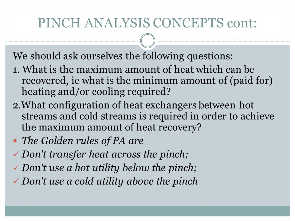PINCH ANALYSIS CONCEPTS cont: We should ask ourselves the following questions: 1. What is the maximum amount of heat which can be recovered, ie what i
