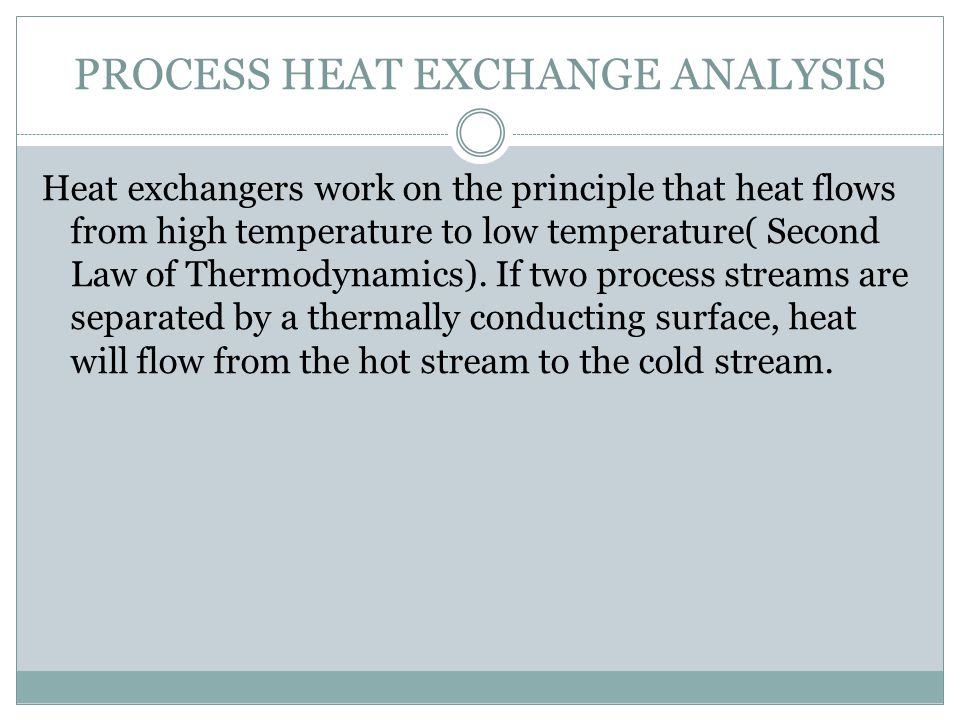 PROCESS HEAT EXCHANGE ANALYSIS Heat exchangers work on the principle that heat flows from high temperature to low temperature( Second Law of Thermodyn