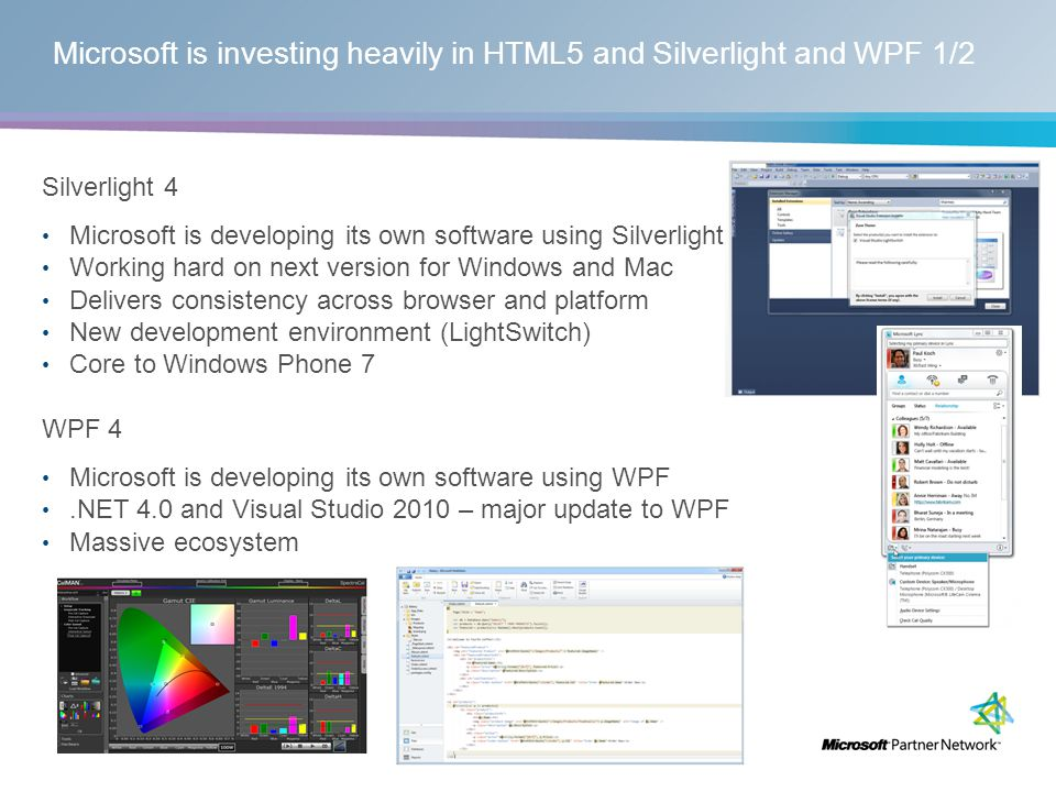 Microsoft is investing heavily in HTML5 and Silverlight and WPF 1/2 Silverlight 4 Microsoft is developing its own software using Silverlight Working hard on next version for Windows and Mac Delivers consistency across browser and platform New development environment (LightSwitch) Core to Windows Phone 7 WPF 4 Microsoft is developing its own software using WPF.NET 4.0 and Visual Studio 2010 – major update to WPF Massive ecosystem