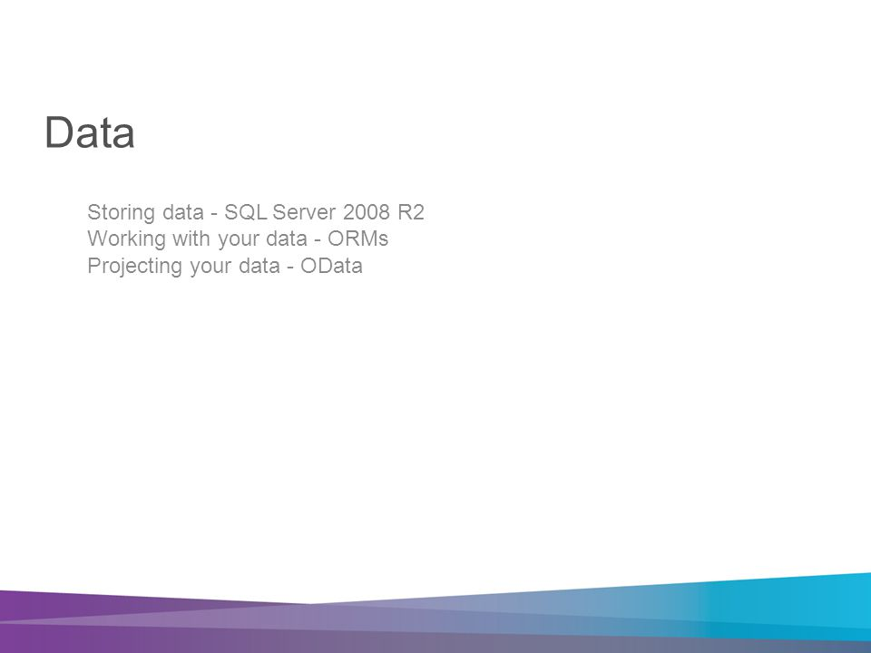 Data Storing data - SQL Server 2008 R2 Working with your data - ORMs Projecting your data - OData
