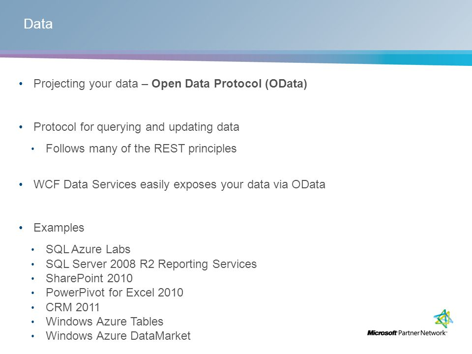 Data Projecting your data – Open Data Protocol (OData) Protocol for querying and updating data Follows many of the REST principles WCF Data Services easily exposes your data via OData Examples SQL Azure Labs SQL Server 2008 R2 Reporting Services SharePoint 2010 PowerPivot for Excel 2010 CRM 2011 Windows Azure Tables Windows Azure DataMarket