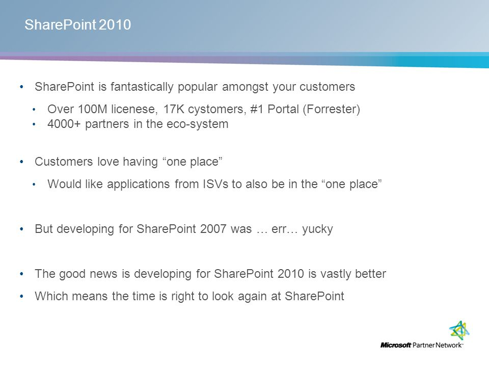 SharePoint 2010 SharePoint is fantastically popular amongst your customers Over 100M licenese, 17K cystomers, #1 Portal (Forrester) 4000+ partners in the eco-system Customers love having one place Would like applications from ISVs to also be in the one place But developing for SharePoint 2007 was … err… yucky The good news is developing for SharePoint 2010 is vastly better Which means the time is right to look again at SharePoint