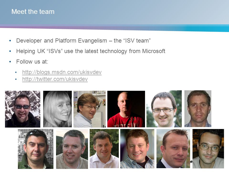 Meet the team Developer and Platform Evangelism – the ISV team Helping UK ISVs use the latest technology from Microsoft Follow us at: http://blogs.msdn.com/ukisvdev http://twitter.com/ukisvdev