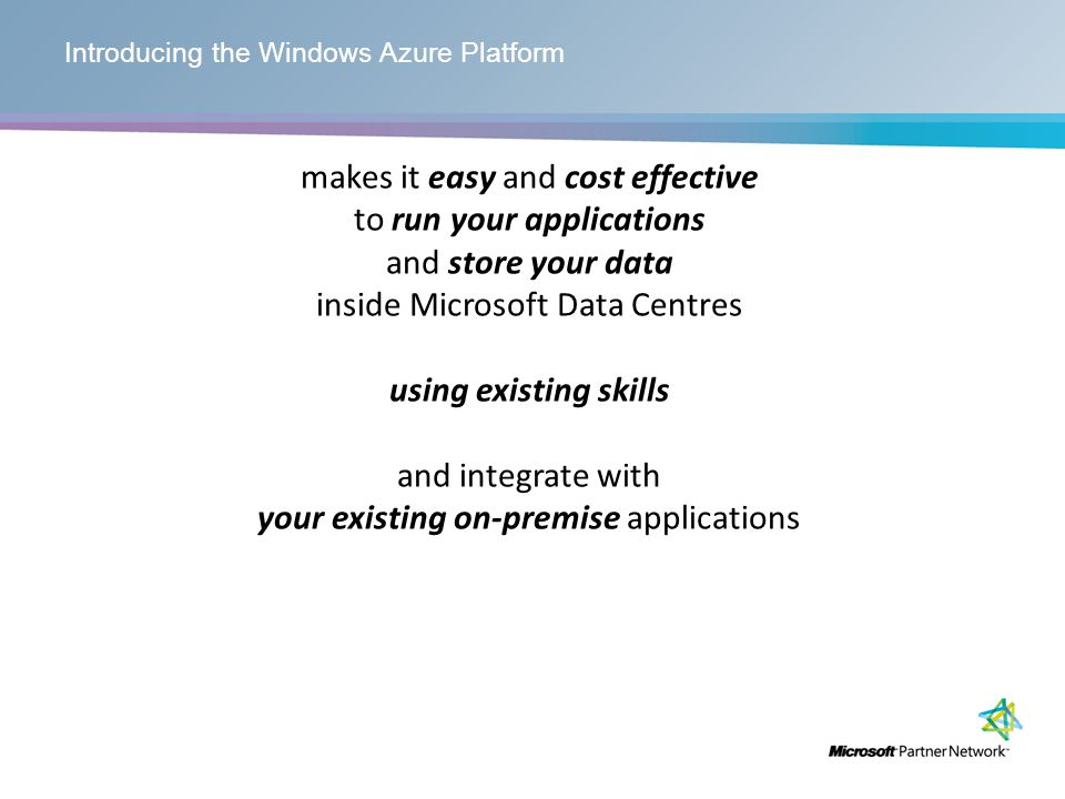 Introducing the Windows Azure Platform makes it easy and cost effective to run your applications and store your data inside Microsoft Data Centres using existing skills and integrate with your existing on-premise applications