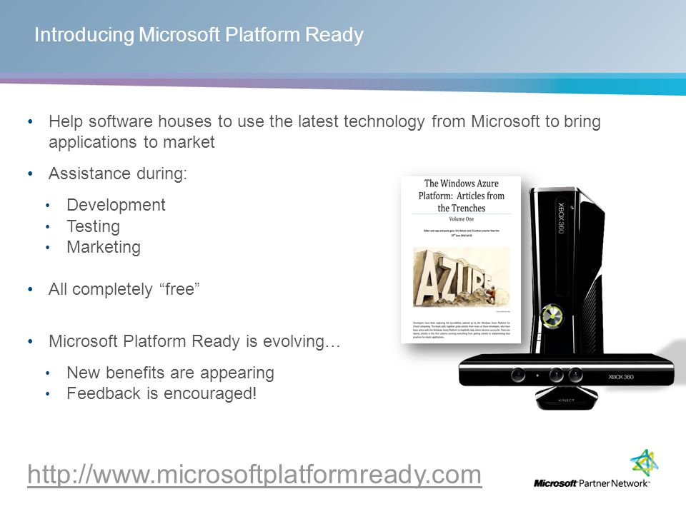 Help software houses to use the latest technology from Microsoft to bring applications to market Assistance during: Development Testing Marketing All completely free Microsoft Platform Ready is evolving… New benefits are appearing Feedback is encouraged.