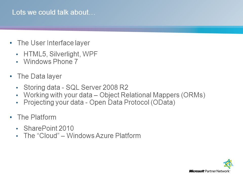 Lots we could talk about… The User Interface layer HTML5, Silverlight, WPF Windows Phone 7 The Data layer Storing data - SQL Server 2008 R2 Working with your data – Object Relational Mappers (ORMs) Projecting your data - Open Data Protocol (OData) The Platform SharePoint 2010 The Cloud – Windows Azure Platform