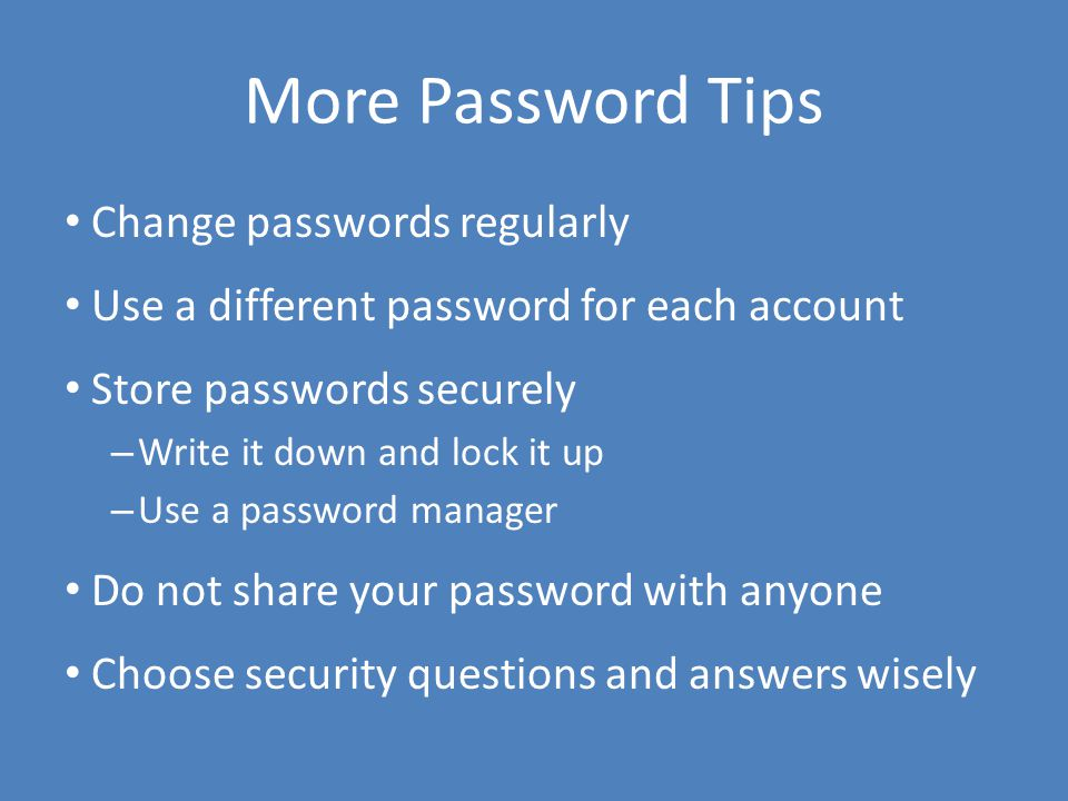 More Password Tips Change passwords regularly Use a different password for each account Store passwords securely – Write it down and lock it up – Use a password manager Do not share your password with anyone Choose security questions and answers wisely